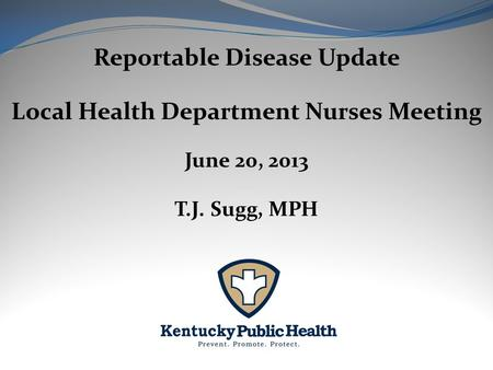Reportable Disease Update Local Health Department Nurses Meeting June 20, 2013 T.J. Sugg, MPH.