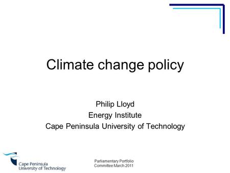 Parliamentary Portfolio Committee March 2011 Climate change policy Philip Lloyd Energy Institute Cape Peninsula University of Technology.