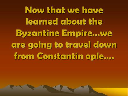 Now that we have learned about the Byzantine Empire…we are going to travel down from Constantin ople….
