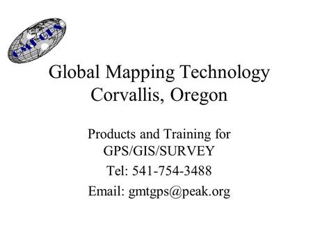 Global Mapping Technology Corvallis, Oregon Products and Training for GPS/GIS/SURVEY Tel: 541-754-3488