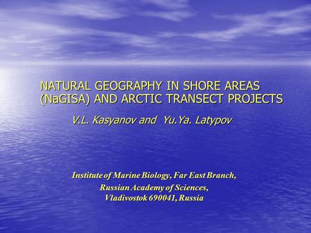 NATURAL GEOGRAPHY IN SHORE AREAS (NaGISA) AND ARCTIC TRANSECT PROJECTS V.L. Kasyanov and Yu.Ya. Latypov Institute of Marine Biology, Far East Branch, Russian.