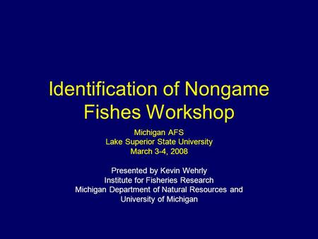 Identification of Nongame Fishes Workshop Michigan AFS Lake Superior State University March 3-4, 2008 Presented by Kevin Wehrly Institute for Fisheries.