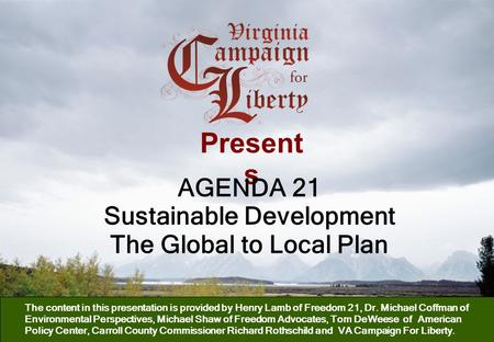 Present s AGENDA 21 Sustainable Development The Global to Local Plan The content in this presentation is provided by Henry Lamb of Freedom 21, Dr. Michael.