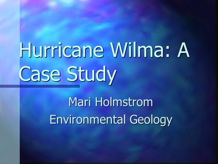 Hurricane Wilma: A Case Study Mari Holmstrom Environmental Geology.
