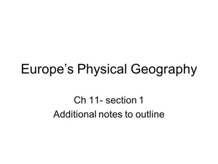 Europe's Physical Geography Ch 11- section 1 Additional notes to outline.