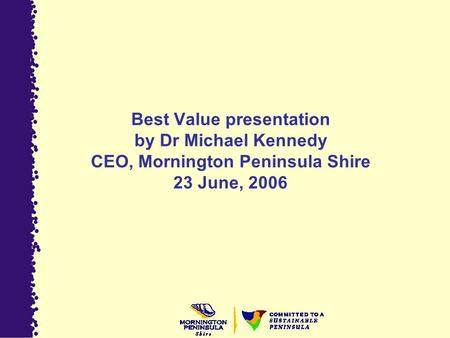 Best Value presentation by Dr Michael Kennedy CEO, Mornington Peninsula Shire 23 June, 2006.