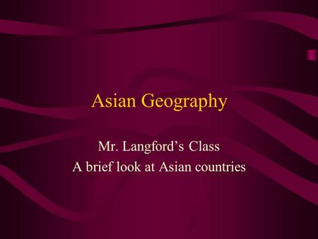 Asian Geography Mr. Langford's Class A brief look at Asian countries.
