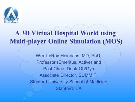 A 3D Virtual Hospital World using Multi-player Online Simulation (MOS) Wm. LeRoy Heinrichs, MD, PhD, Professor (Emeritus, Active) and Past Chair, Dept/