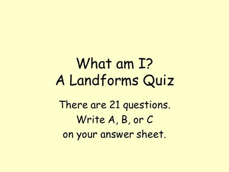 What am I? A Landforms Quiz There are 21 questions. Write A, B, or C on your answer sheet.