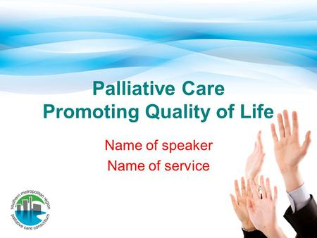 Palliative Care Promoting Quality of Life Name of speaker Name of service.