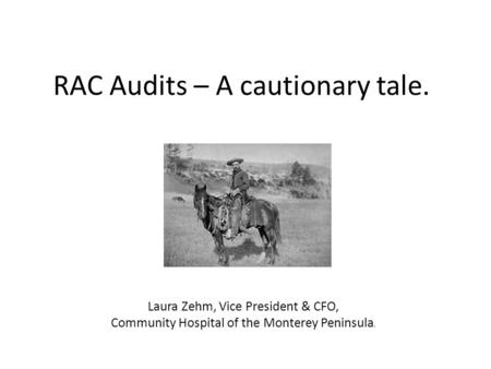 RAC Audits – A cautionary tale. Laura Zehm, Vice President & CFO, Community Hospital of the Monterey Peninsula.