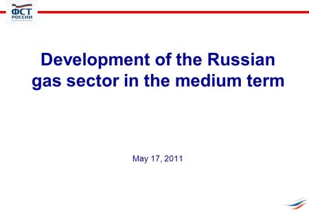 Development of the Russian gas sector in the medium term May 17, 2011.