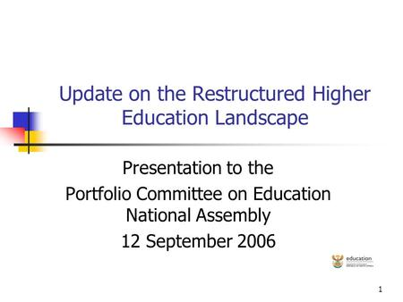 1 Update on the Restructured Higher Education Landscape Presentation to the Portfolio Committee on Education National Assembly 12 September 2006.