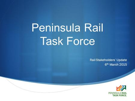  Peninsula Rail Task Force Rail Stakeholders' Update 6 th March 2015.