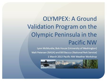 OLYMPEX: A Ground Validation Program on the Olympic Peninsula in the Pacific NW Lynn McMurdie, Bob Houze (University of Washington) Walt Petersen (NASA)