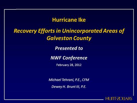 Hurricane Ike Recovery Efforts in Unincorporated Areas of Galveston County Presented to NWF Conference February 28, 2012 Michael Tehrani, P.E., CFM Dewey.