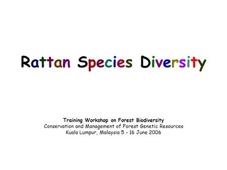 Rattan <strong>Species</strong> Diversity Training Workshop on Forest Biodiversity <strong>Conservation</strong> and Management <strong>of</strong> Forest Genetic Resources Kuala Lumpur, Malaysia 5 - 16.