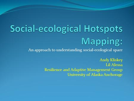 An approach to understanding social-ecological space Andy Kliskey Lil Alessa Resilience and Adaptive Management Group University of Alaska Anchorage.