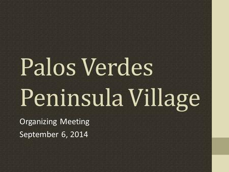 Palos Verdes Peninsula Village Organizing Meeting September 6, 2014.