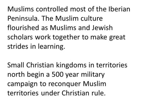 Muslims controlled most of the Iberian Peninsula. The Muslim culture flourished as Muslims and Jewish scholars work together to make great strides in learning.