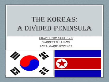 The Koreas: A Divided Peninsula Chapter 32, Section 3 Garrett Williams Anna Marie Jennings.