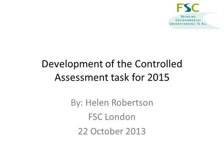Development of the Controlled Assessment task for 2015 By: Helen Robertson FSC London 22 October 2013.