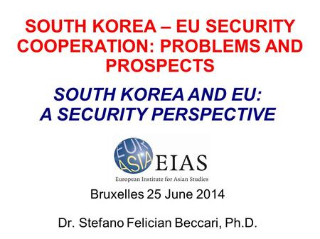 SOUTH KOREA – EU SECURITY COOPERATION: PROBLEMS AND PROSPECTS Bruxelles 25 June 2014 Dr. Stefano Felician Beccari, Ph.D. SOUTH KOREA AND EU: A SECURITY.