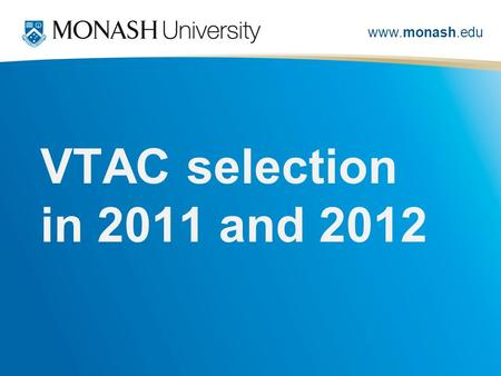 Www.monash.edu VTAC selection in 2011 and 2012. www.monash.edu monash 2011 VTAC selection – pop polls Monash domestic 1 st preferences stable +0.2% (+29)
