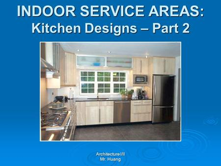 INDOOR SERVICE AREAS: Kitchen Designs – Part 2 Architecture I/II Mr. Huang.