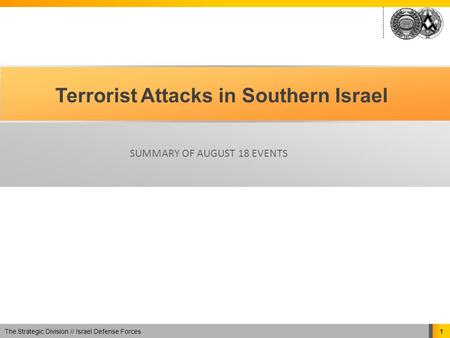 The Strategic Division // Israel Defense Forces 1 Terrorist Attacks in Southern Israel SUMMARY OF AUGUST 18 EVENTS.