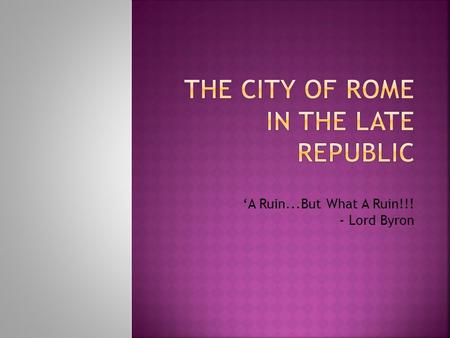 'A Ruin...But What A Ruin!!! - Lord Byron.  1) Why is the city of Rome so important and why do we study it?  2) What is the geographical setting of.