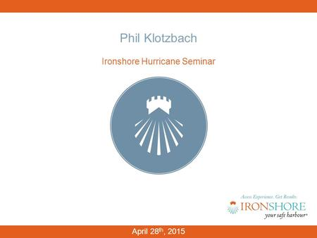 Phil Klotzbach Ironshore Hurricane Seminar April 28 th, 2015.