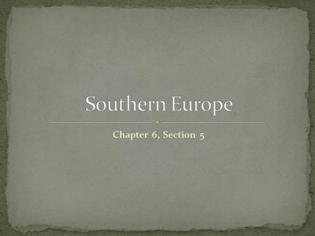Chapter 6, Section 5. Spain, Portugal, Italy, and Greece make up southern Europe.