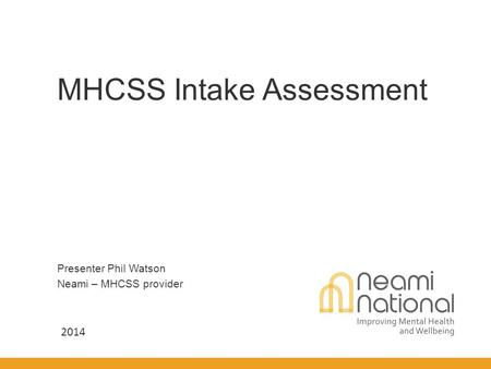 Presenter Phil Watson Neami – MHCSS provider MHCSS Intake Assessment 2014.