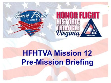 HFHTVA Mission 12 Pre-Mission Briefing. History Honor Flight (founded by Earl Morse)made it's first flight to D.C. in May 2005 Honor Flight Historic Triangle.