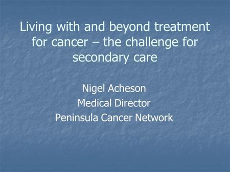 Living with and beyond treatment for cancer – the challenge for secondary care Nigel Acheson Medical Director Peninsula Cancer Network.