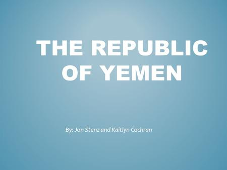 THE REPUBLIC OF YEMEN By: Jon Stenz and Kaitlyn Cochran.