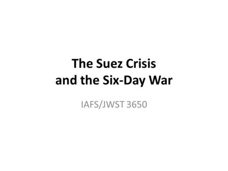 The Suez Crisis and the Six-Day War IAFS/JWST 3650.