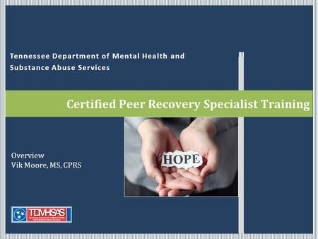 Tennessee Department of Mental Health and Substance Abuse Services Certified Peer Recovery Specialist Training Overview Vik Moore, MS, CPRS.