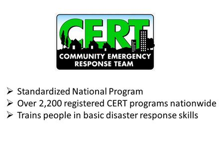  Standardized National Program  Over 2,200 registered CERT programs nationwide  Trains people in basic disaster response skills.