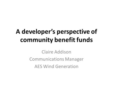 A developer's perspective of community benefit funds Claire Addison Communications Manager AES Wind Generation.
