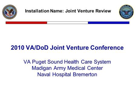 Installation Name: Joint Venture Review 2010 VA/DoD Joint Venture Conference VA Puget Sound Health Care System Madigan Army Medical Center Naval Hospital.