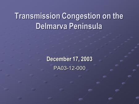 Transmission Congestion on the Delmarva Peninsula December 17, 2003 PA03-12-000.
