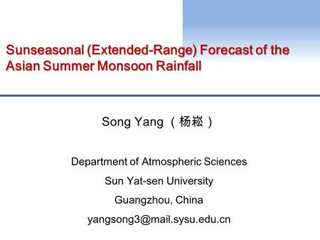 Sunseasonal (Extended-Range) Forecast of the Asian Summer Monsoon Rainfall Song Yang (杨崧) Department of Atmospheric Sciences Sun Yat-sen University Guangzhou,
