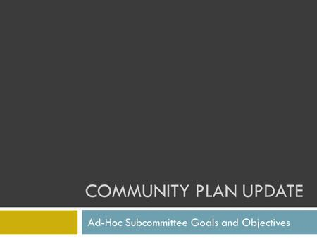 COMMUNITY PLAN UPDATE Ad-Hoc Subcommittee Goals and Objectives.