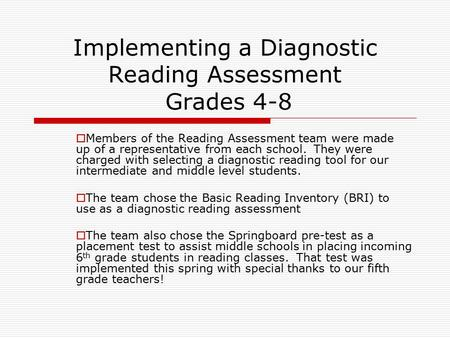 Implementing a Diagnostic Reading Assessment Grades 4-8  Members of the Reading Assessment team were made up of a representative from each school. They.
