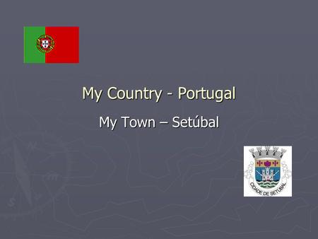 My Country - Portugal My Town – Setúbal. Portugal is a country located in southwestern Europe on the Iberian Peninsula. It is the westernmost country.