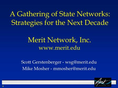 1 A Gathering of State Networks: Strategies for the Next Decade Scott Gerstenberger - Mike Mosher - Merit Network, Inc.