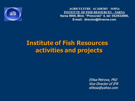 "Institute of Fish Resources activities and projects AGRICULTURE ACADEMY - SOFIA INSTITUTE OF FISH RESOURCES – VARNA Varna 9000, Blvd. ""Primorski"" 4, tel:"