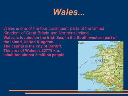 Wales..., Wales is one of the four constituent parts of the United Kingdom of Great Britain and Northern Ireland. Wales is located on the Irish Sea, in.